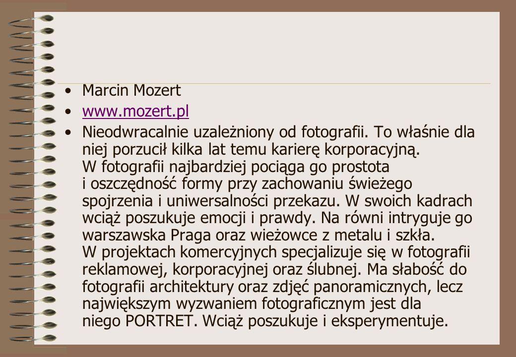 Marcin Mozert www.mozert.pl Nieodwracalnie uzależniony od fotografii. To właśnie dla niej porzucił kilka lat temu karierę korporacyjną. W fotografii n