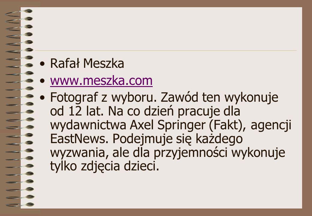 Rafał Meszka www.meszka.com Fotograf z wyboru. Zawód ten wykonuje od 12 lat. Na co dzień pracuje dla wydawnictwa Axel Springer (Fakt), agencji EastNew