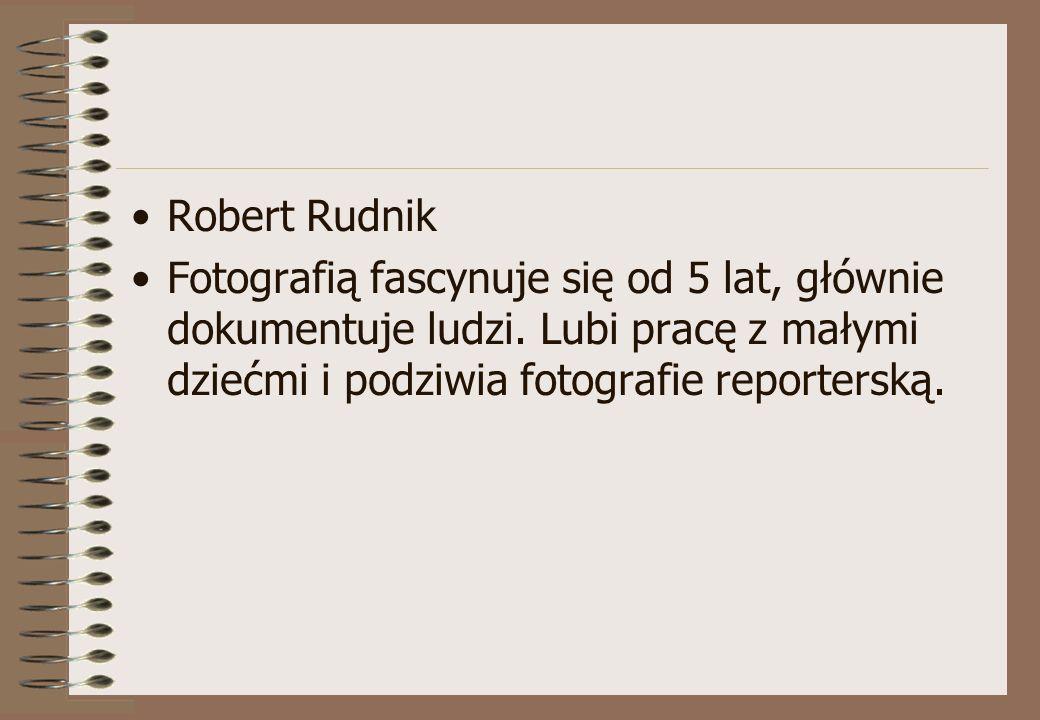 Robert Rudnik Fotografią fascynuje się od 5 lat, głównie dokumentuje ludzi. Lubi pracę z małymi dziećmi i podziwia fotografie reporterską.