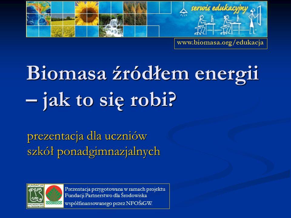Biomasa źródłem energii – jak to się robi? prezentacja dla uczniów szkół ponadgimnazjalnych www.biomasa.org/edukacja Prezentacja przygotowana w ramach