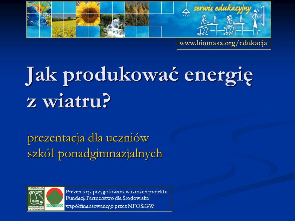 Jak produkować energię z wiatru? prezentacja dla uczniów szkół ponadgimnazjalnych www.biomasa.org/edukacja Prezentacja przygotowana w ramach projektu