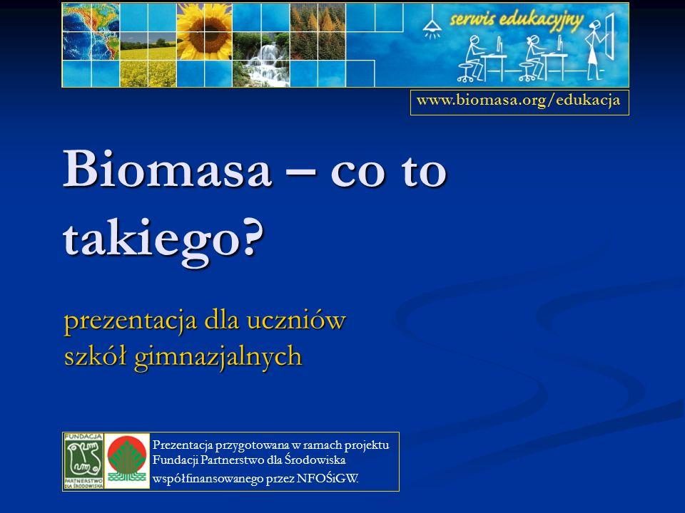 Biomasa – co to takiego? prezentacja dla uczniów szkół gimnazjalnych www.biomasa.org/edukacja Prezentacja przygotowana w ramach projektu Fundacji Part