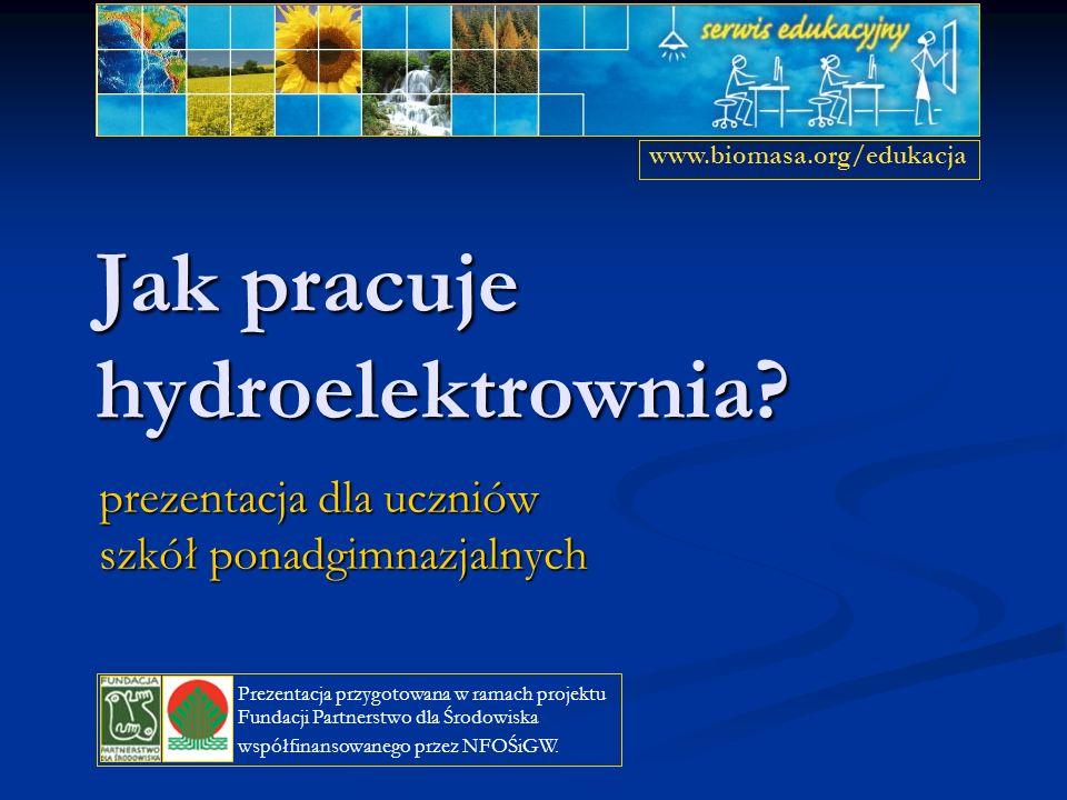 Jak pracuje hydroelektrownia? prezentacja dla uczniów szkół ponadgimnazjalnych www.biomasa.org/edukacja Prezentacja przygotowana w ramach projektu Fun