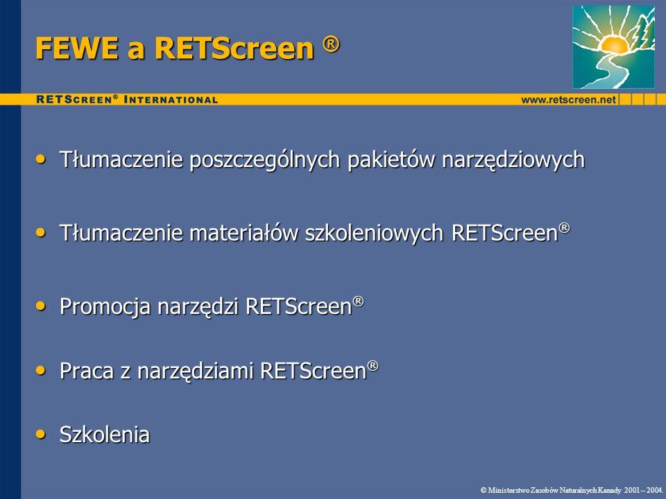 FEWE a RETScreen ® Tłumaczenie poszczególnych pakietów narzędziowych Tłumaczenie poszczególnych pakietów narzędziowych Tłumaczenie materiałów szkoleniowych RETScreen ® Tłumaczenie materiałów szkoleniowych RETScreen ® Promocja narzędzi RETScreen ® Promocja narzędzi RETScreen ® Praca z narzędziami RETScreen ® Praca z narzędziami RETScreen ® Szkolenia Szkolenia © Ministerstwo Zasobów Naturalnych Kanady 2001 – 2004.