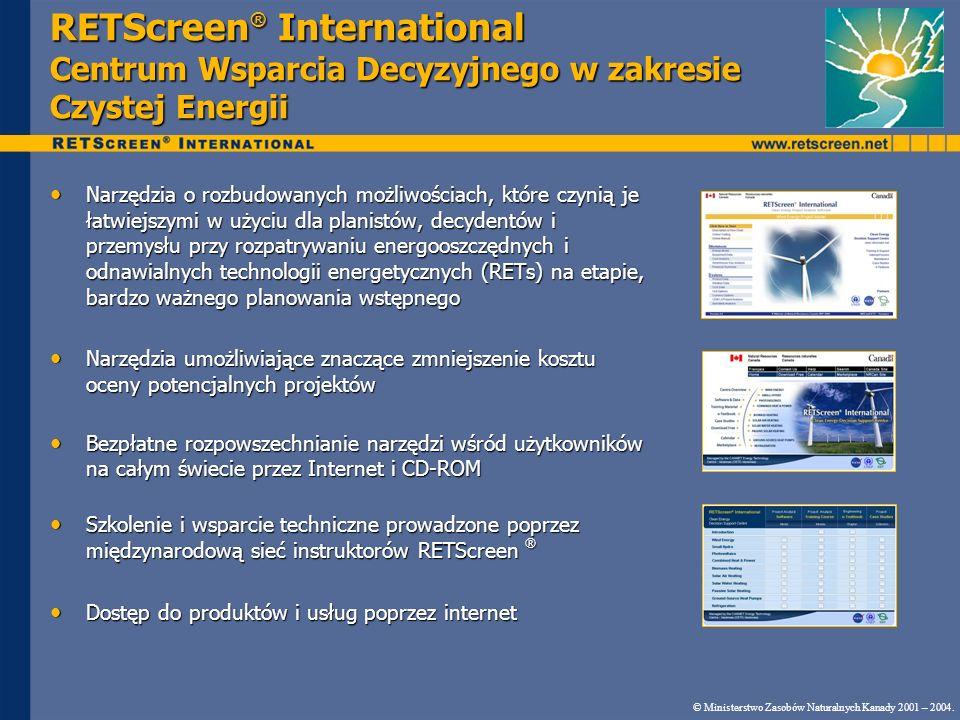 RETScreen ® International Centrum Wsparcia Decyzyjnego w zakresie Czystej Energii Narzędzia o rozbudowanych możliwościach, które czynią je łatwiejszymi w użyciu dla planistów, decydentów i przemysłu przy rozpatrywaniu energooszczędnych i odnawialnych technologii energetycznych (RETs) na etapie, bardzo ważnego planowania wstępnego Narzędzia o rozbudowanych możliwościach, które czynią je łatwiejszymi w użyciu dla planistów, decydentów i przemysłu przy rozpatrywaniu energooszczędnych i odnawialnych technologii energetycznych (RETs) na etapie, bardzo ważnego planowania wstępnego Narzędzia umożliwiające znaczące zmniejszenie kosztu oceny potencjalnych projektów Narzędzia umożliwiające znaczące zmniejszenie kosztu oceny potencjalnych projektów Bezpłatne rozpowszechnianie narzędzi wśród użytkowników na całym świecie przez Internet i CD-ROM Bezpłatne rozpowszechnianie narzędzi wśród użytkowników na całym świecie przez Internet i CD-ROM Szkolenie i wsparcie techniczne prowadzone poprzez międzynarodową sieć instruktorów RETScreen ® Szkolenie i wsparcie techniczne prowadzone poprzez międzynarodową sieć instruktorów RETScreen ® Dostęp do produktów i usług poprzez internet Dostęp do produktów i usług poprzez internet © Ministerstwo Zasobów Naturalnych Kanady 2001 – 2004.