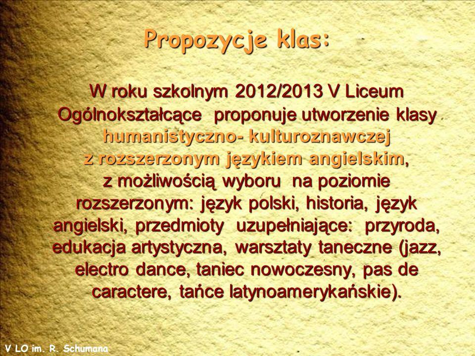 Propozycje klas: W roku szkolnym 2012/2013 V Liceum Ogólnokształcące proponuje utworzenie klasy humanistyczno- kulturoznawczej z rozszerzonym językiem angielskim, z możliwością wyboru na poziomie rozszerzonym: język polski, historia, język angielski, przedmioty uzupełniające: przyroda, edukacja artystyczna, warsztaty taneczne (jazz, electro dance, taniec nowoczesny, pas de caractere, tańce latynoamerykańskie).