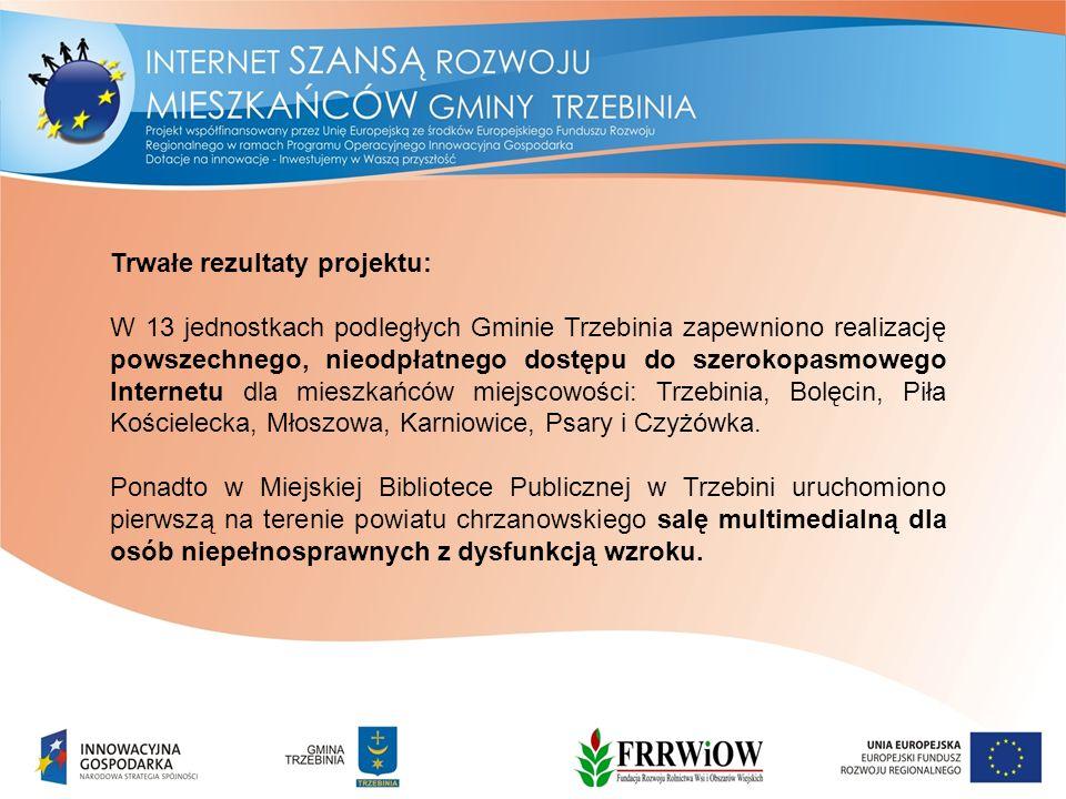 Trwałe rezultaty projektu: W 13 jednostkach podległych Gminie Trzebinia zapewniono realizację powszechnego, nieodpłatnego dostępu do szerokopasmowego Internetu dla mieszkańców miejscowości: Trzebinia, Bolęcin, Piła Kościelecka, Młoszowa, Karniowice, Psary i Czyżówka.