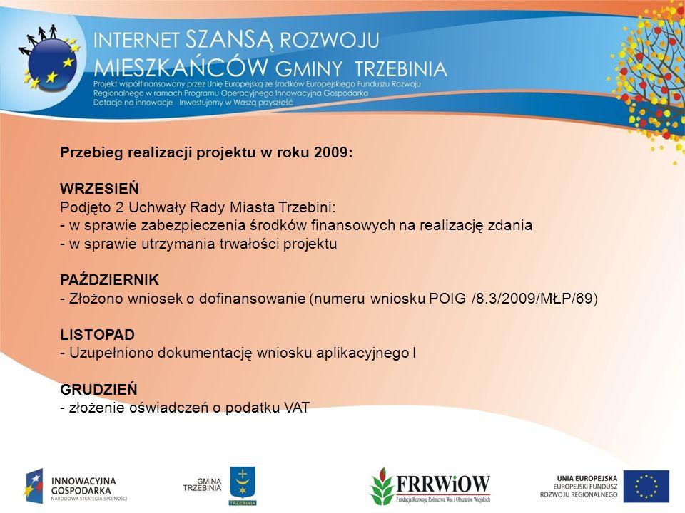 Przebieg realizacji projektu w roku 2009: WRZESIEŃ Podjęto 2 Uchwały Rady Miasta Trzebini: - w sprawie zabezpieczenia środków finansowych na realizację zdania - w sprawie utrzymania trwałości projektu PAŹDZIERNIK - Złożono wniosek o dofinansowanie (numeru wniosku POIG /8.3/2009/MŁP/69) LISTOPAD - Uzupełniono dokumentację wniosku aplikacyjnego I GRUDZIEŃ - złożenie oświadczeń o podatku VAT