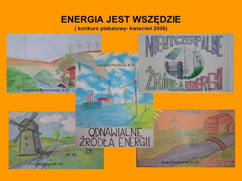 ENERGIA JEST WSZĘDZIE ( konkurs plakatowy- kwiecień 2006) Kończyk Justyna III UG Grzegorz Próchnicki III ZI Beata Rybaczonek III UG Magdalena Barszczewska III ZIJustyna Radaszkiewicz III ZI