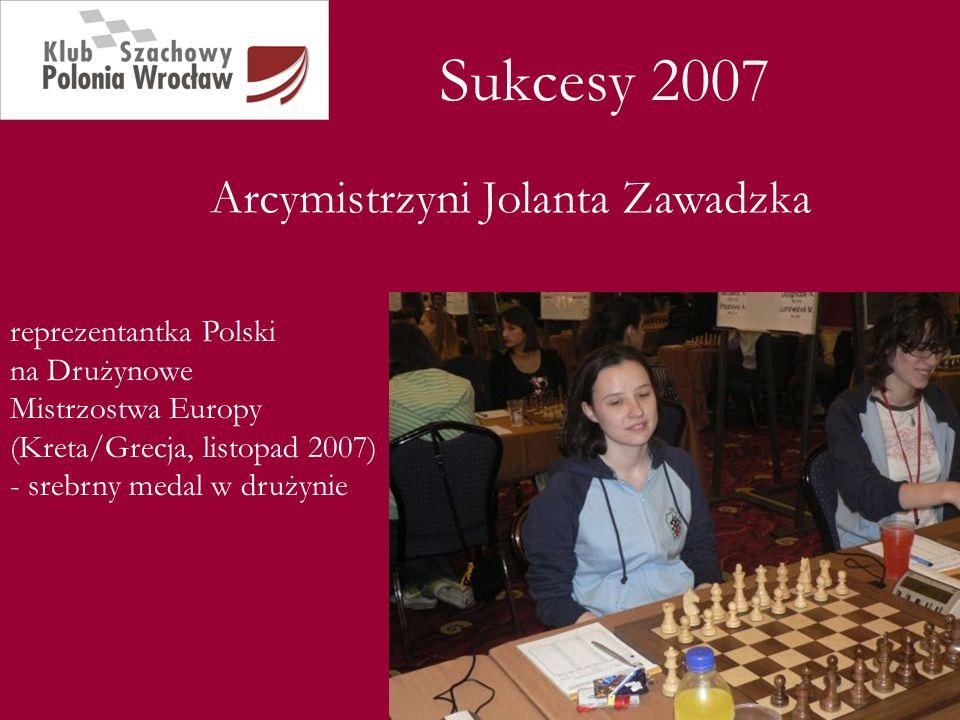 Sukcesy 2007 Arcymistrzyni Jolanta Zawadzka reprezentantka Polski na Drużynowe Mistrzostwa Europy (Kreta/Grecja, listopad 2007) - srebrny medal w druż