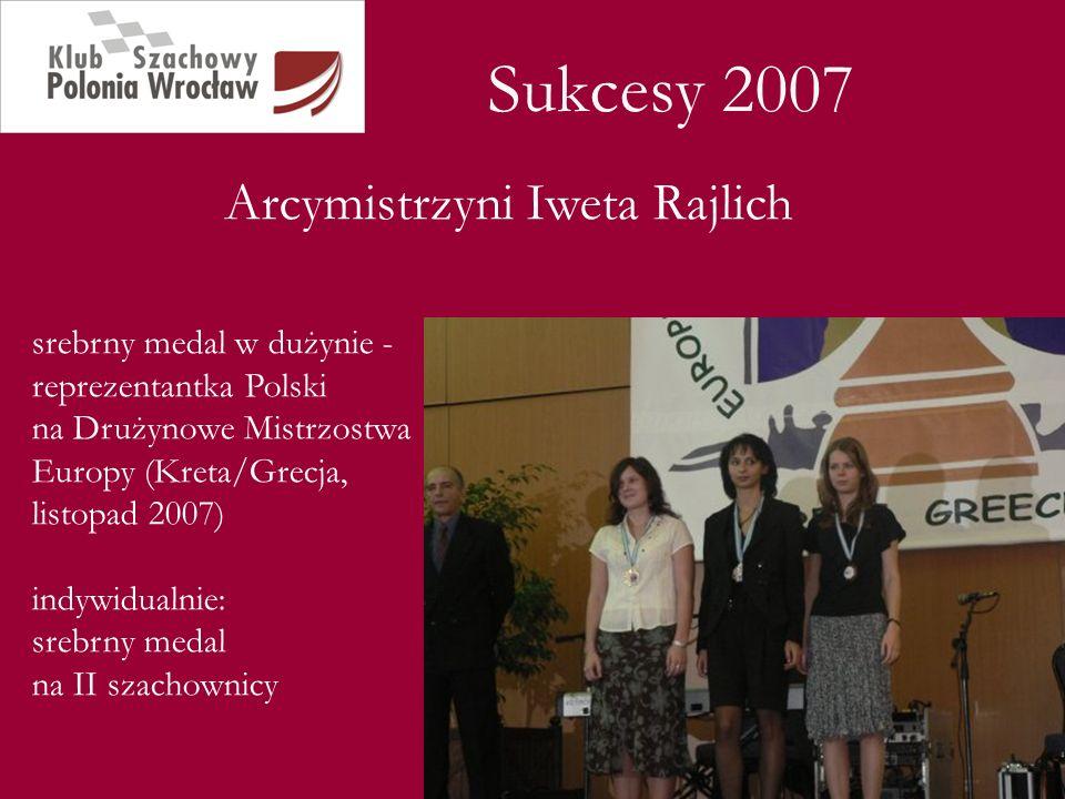 Sukcesy 2007 Arcymistrzyni Iweta Rajlich srebrny medal w dużynie - reprezentantka Polski na Drużynowe Mistrzostwa Europy (Kreta/Grecja, listopad 2007)