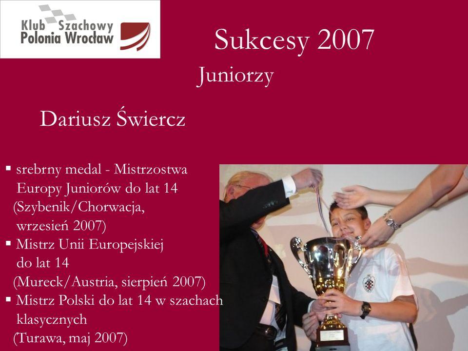 Sukcesy 2007 Dariusz Świercz Juniorzy srebrny medal - Mistrzostwa Europy Juniorów do lat 14 (Szybenik/Chorwacja, wrzesień 2007) Mistrz Unii Europejski