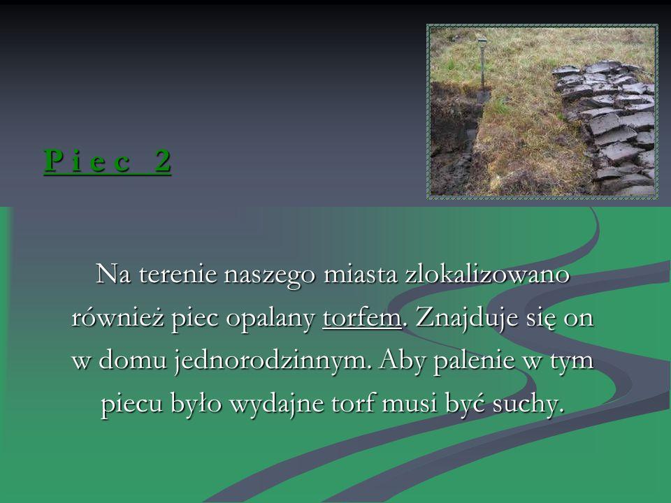 P i e c 2 Na terenie naszego miasta zlokalizowano również piec opalany torfem.