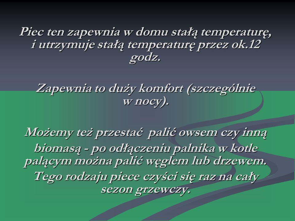 Piec ten zapewnia w domu stałą temperaturę, i utrzymuje stałą temperaturę przez ok.12 godz.