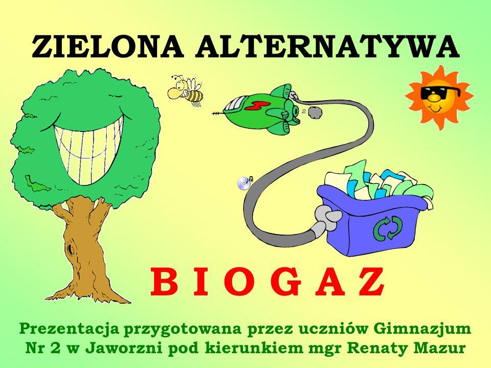 ZIELONA ALTERNATYWA B I O G A Z Prezentacja przygotowana przez uczniów Gimnazjum Nr 2 w Jaworzni pod kierunkiem mgr Renaty Mazur