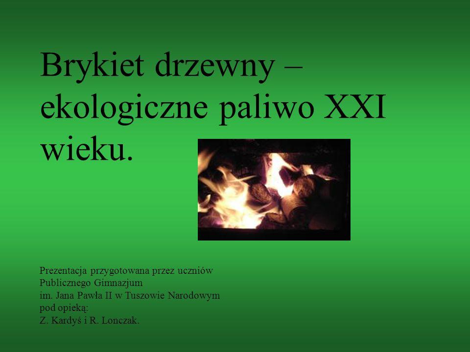 Brykiet drzewny – ekologiczne paliwo XXI wieku. Prezentacja przygotowana przez uczniów Publicznego Gimnazjum im. Jana Pawła II w Tuszowie Narodowym po