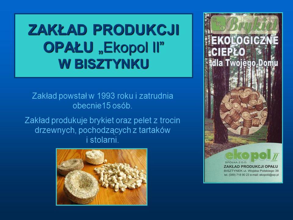 ZAKŁAD PRODUKCJI OPAŁU Ekopol II W BISZTYNKU Zakład powstał w 1993 roku i zatrudnia obecnie15 osób. Zakład produkuje brykiet oraz pelet z trocin drzew