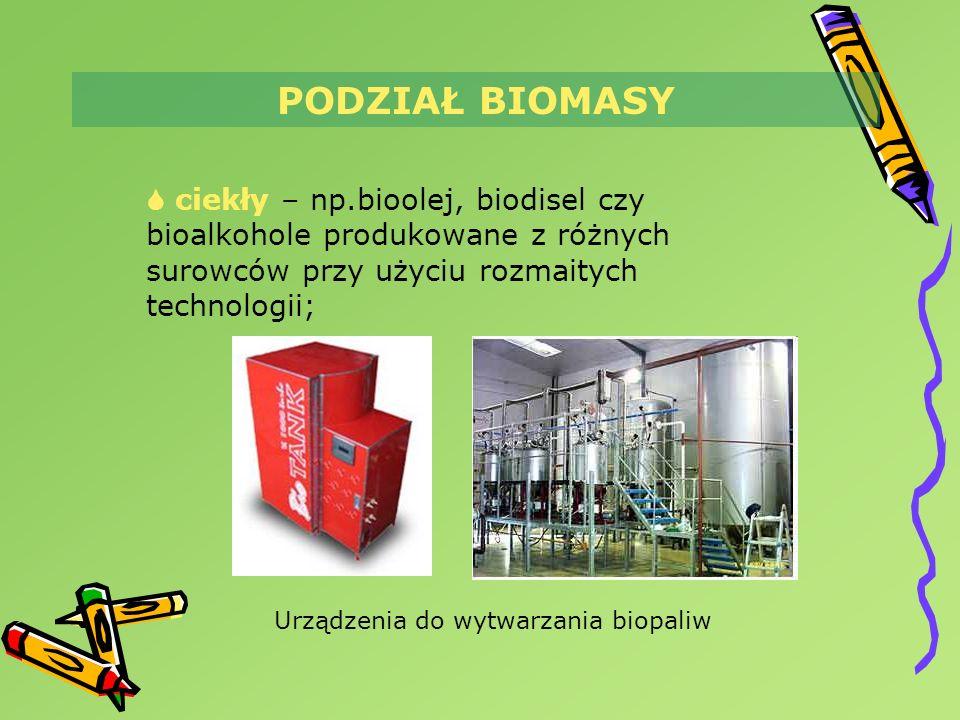 PODZIAŁ BIOMASY ciekły – np.bioolej, biodisel czy bioalkohole produkowane z różnych surowców przy użyciu rozmaitych technologii; Urządzenia do wytwarz