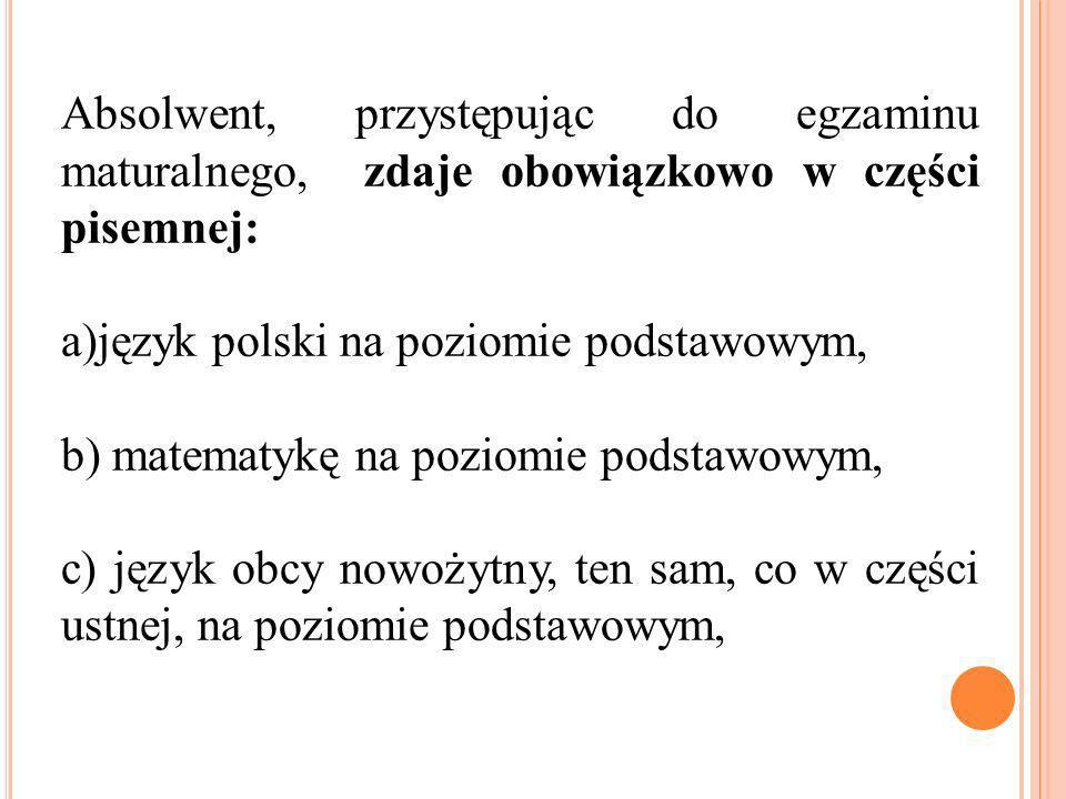 Absolwent, przystępując do egzaminu maturalnego, zdaje obowiązkowo w części pisemnej: a)język polski na poziomie podstawowym, b) matematykę na poziomie podstawowym, c) język obcy nowożytny, ten sam, co w części ustnej, na poziomie podstawowym,