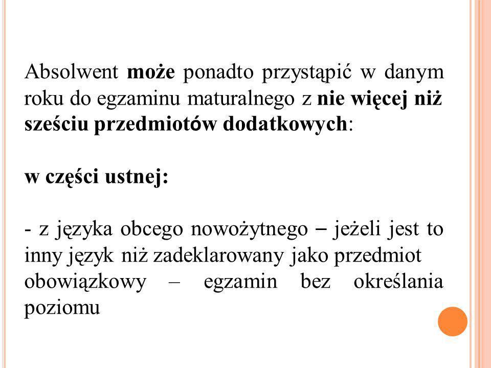 w części pisemnej: a) z języka polskiego – na poziomie rozszerzonym, b) z matematyki – na poziomie rozszerzonym, c) z języka obcego nowożytnego – jeżeli jest to ten sam język, kt ó ry zadeklarował jako przedmiot obowiązkowy – na poziomie rozszerzonym d) z języka obcego nowożytnego – jeżeli jest to inny język niż zadeklarowany jako obowiązkowy – na poziomie podstawowym albo rozszerzonym e) z biologii, chemii, filozofii, fizyki i astronomii, geografii, historii, historii muzyki, historii sztuki, informatyki, języka łacińskiego i kultury antycznej, języka mniejszości etnicznej, języka regionalnego, wiedzy o społeczeństwie, wiedzy o tańcu – na poziomie podstawowym albo rozszerzonym,