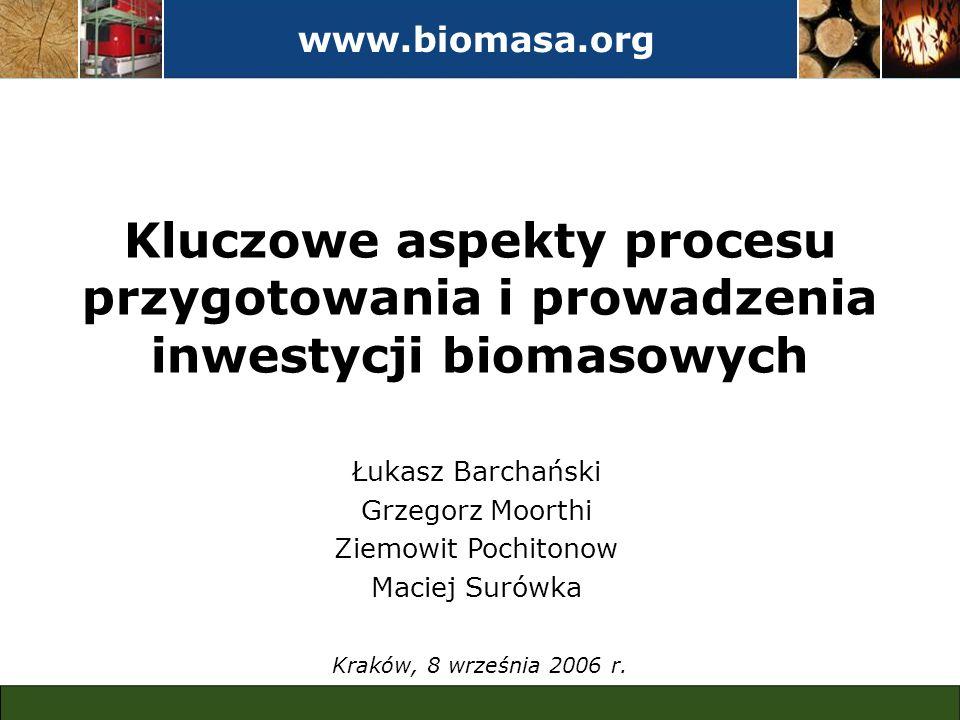 www.biomasa.org Kluczowe aspekty procesu przygotowania i prowadzenia inwestycji biomasowych Kraków, 8 września 2006 r. Łukasz Barchański Grzegorz Moor
