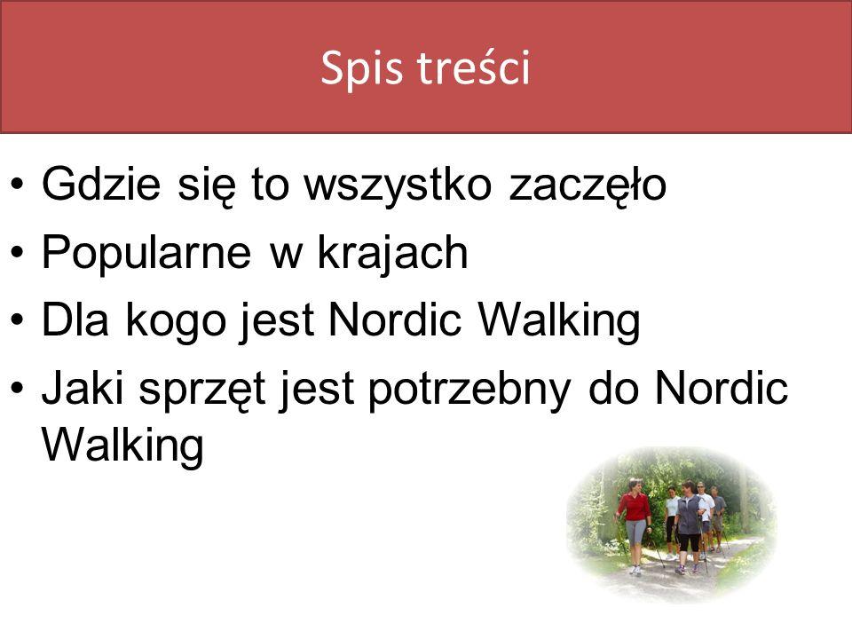 Spis treści Gdzie się to wszystko zaczęło Popularne w krajach Dla kogo jest Nordic Walking Jaki sprzęt jest potrzebny do Nordic Walking