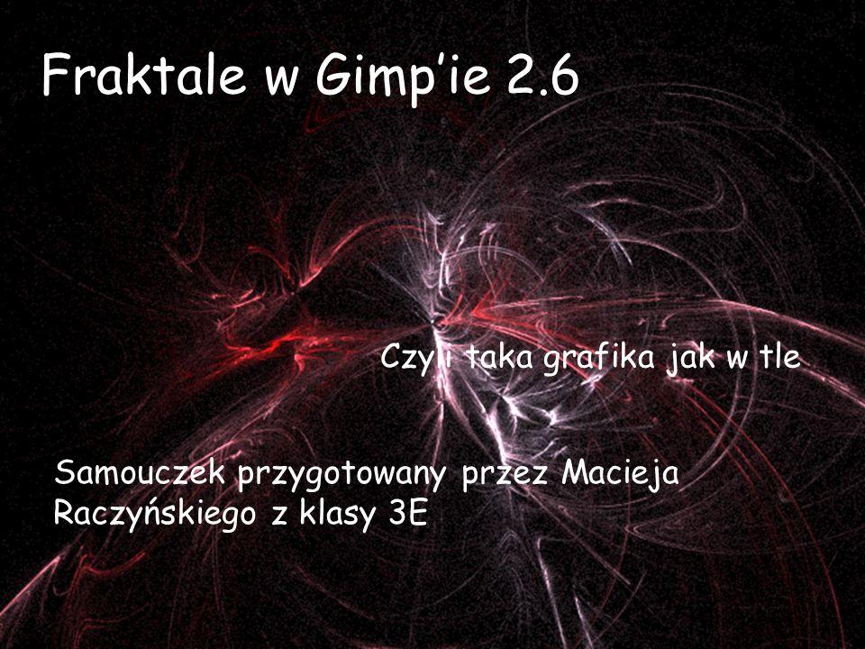 Fraktale w Gimpie 2.6 Czyli taka grafika jak w tle Samouczek przygotowany przez Macieja Raczyńskiego z klasy 3E
