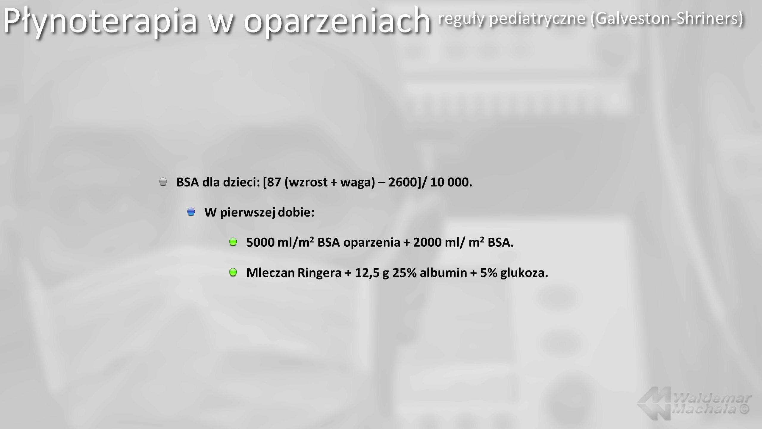 BSA dla dzieci: [87 (wzrost + waga) – 2600]/ 10 000. W pierwszej dobie: 5000 ml/m 2 BSA oparzenia + 2000 ml/ m 2 BSA. Mleczan Ringera + 12,5 g 25% alb