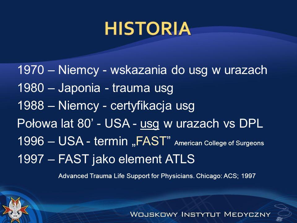 1970 – Niemcy - wskazania do usg w urazach 1980 – Japonia - trauma usg 1988 – Niemcy - certyfikacja usg Połowa lat 80 - USA - usg w urazach vs DPL 1996 – USA - termin FAST American College of Surgeons 1997 – FAST jako element ATLS Advanced Trauma Life Support for Physicians.