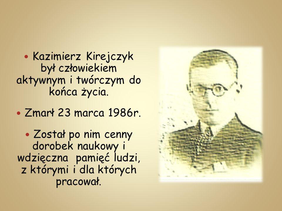 Kazimierz Kirejczyk był człowiekiem aktywnym i twórczym do końca życia. Zmarł 23 marca 1986r. Został po nim cenny dorobek naukowy i wdzięczna pamięć l