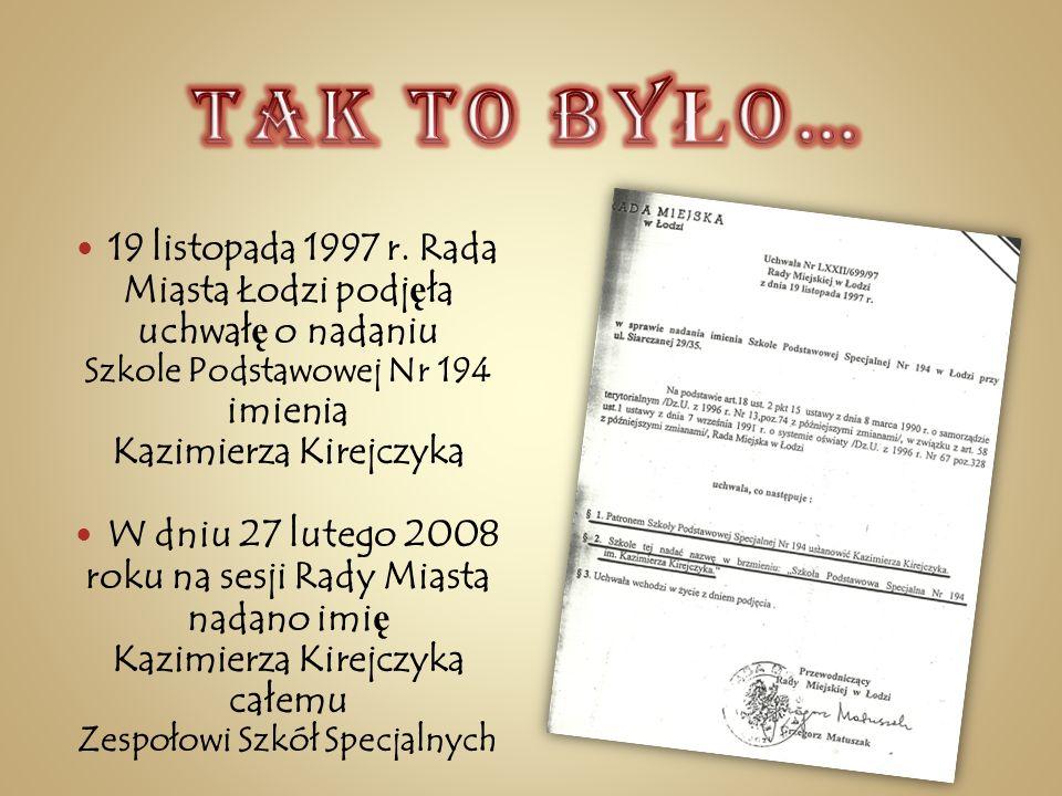 19 listopada 1997 r. Rada Miasta Łodzi podj ę ła uchwał ę o nadaniu Szkole Podstawowej Nr 194 imienia Kazimierza Kirejczyka W dniu 27 lutego 2008 roku