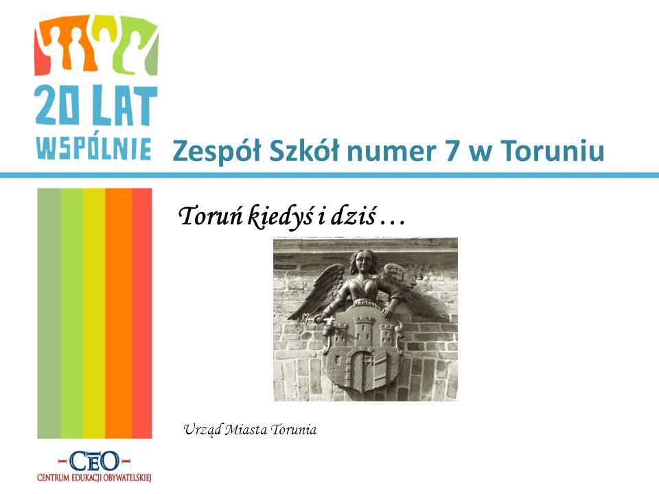 Zespół Szkół numer 7 w Toruniu Toruń kiedyś i dziś … Urząd Miasta Torunia