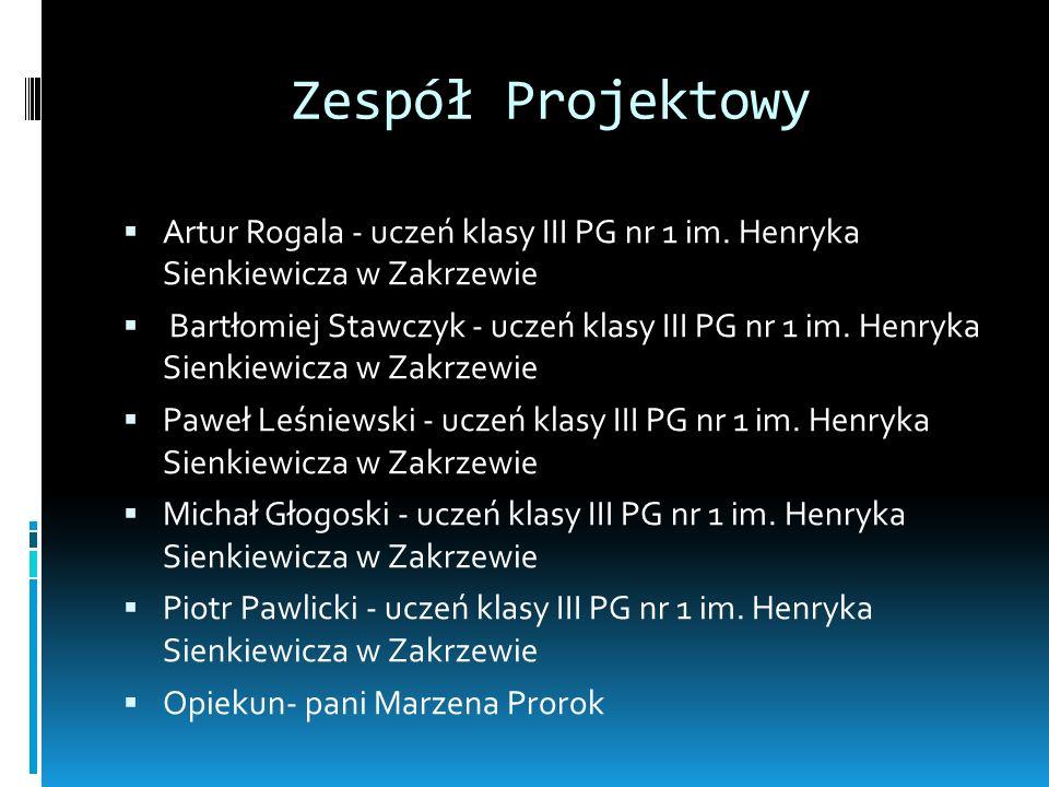 Zespół Projektowy Artur Rogala - uczeń klasy III PG nr 1 im. Henryka Sienkiewicza w Zakrzewie Bartłomiej Stawczyk - uczeń klasy III PG nr 1 im. Henryk
