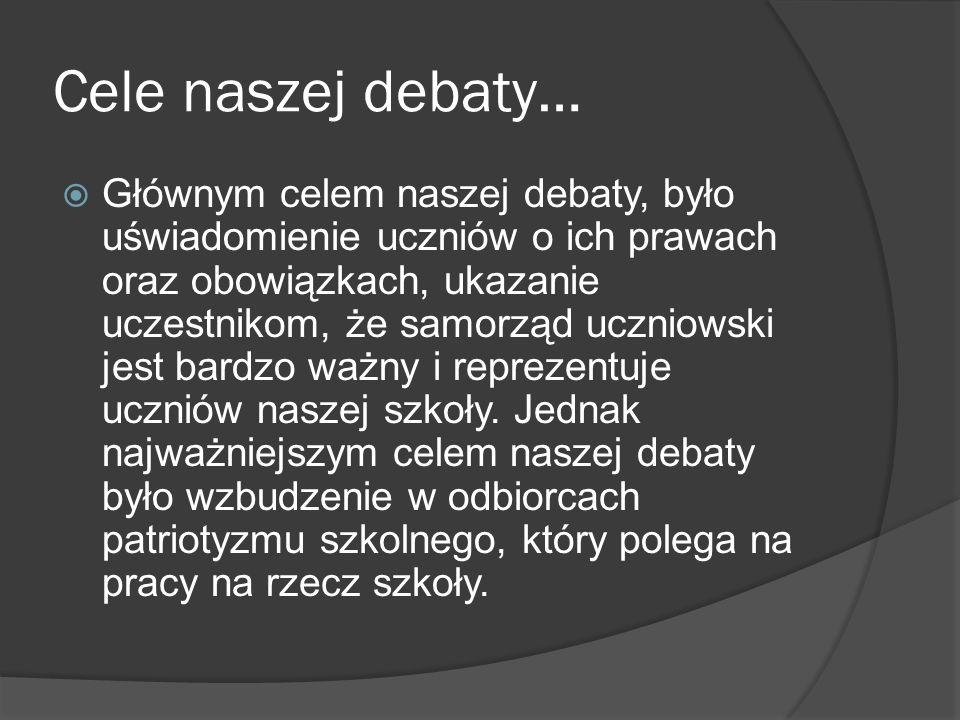 Cele naszej debaty… Głównym celem naszej debaty, było uświadomienie uczniów o ich prawach oraz obowiązkach, ukazanie uczestnikom, że samorząd uczniows
