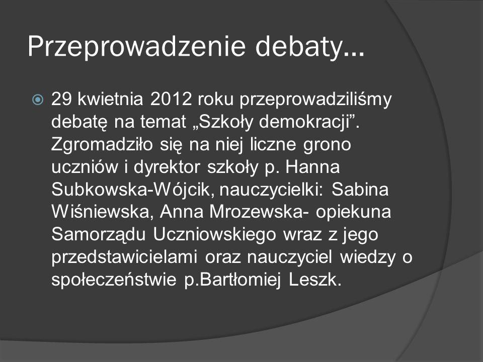 Przeprowadzenie debaty… 29 kwietnia 2012 roku przeprowadziliśmy debatę na temat Szkoły demokracji. Zgromadziło się na niej liczne grono uczniów i dyre