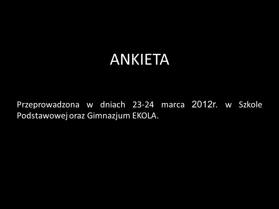 ANKIETA Przeprowadzona w dniach 23-24 marca 2012r. w Szkole Podstawowej oraz Gimnazjum EKOLA.