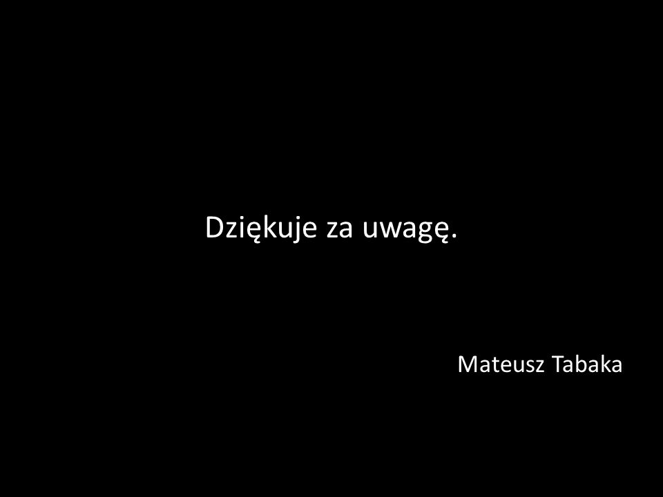Dziękuje za uwagę. Mateusz Tabaka