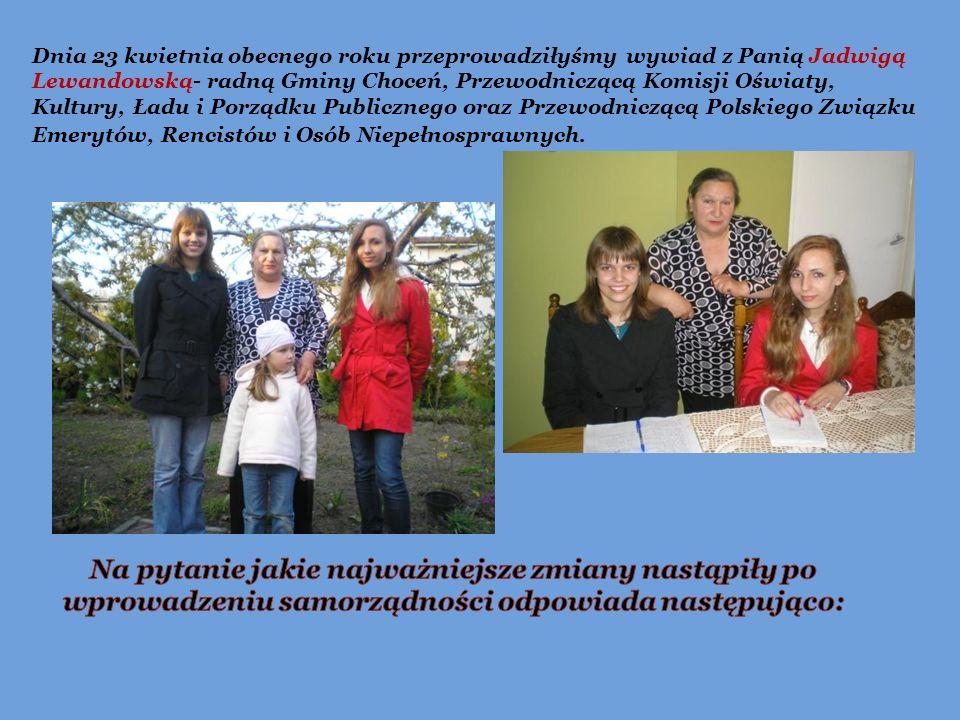Dnia 23 kwietnia obecnego roku przeprowadziłyśmy wywiad z Panią Jadwigą Lewandowską- radną Gminy Choceń, Przewodniczącą Komisji Oświaty, Kultury, Ładu