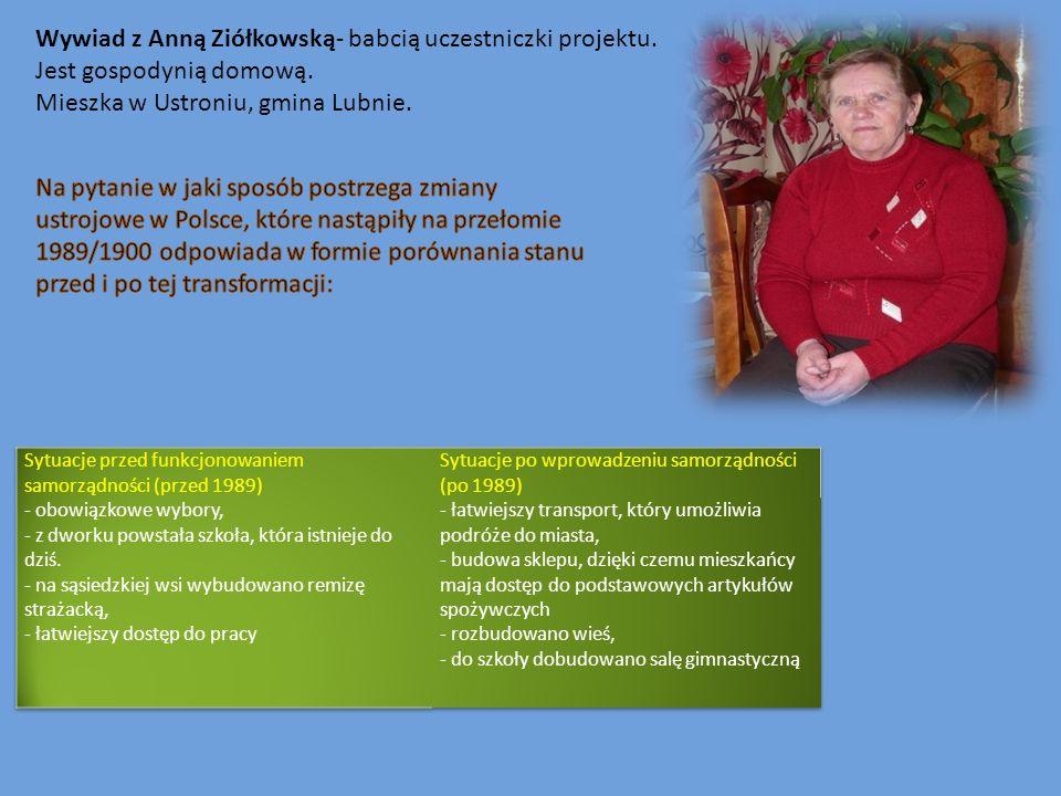 Wywiad z Anną Ziółkowską- babcią uczestniczki projektu. Jest gospodynią domową. Mieszka w Ustroniu, gmina Lubnie.
