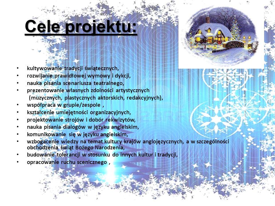 Cele projektu: kultywowanie tradycji świątecznych, rozwijanie prawidłowej wymowy i dykcji, nauka pisania scenariusza teatralnego, prezentowanie własnych zdolności artystycznych (muzycznych, plastycznych aktorskich, redakcyjnych), współpraca w grupie/zespole, kształcenie umiejętności organizacyjnych, projektowanie strojów i dobór rekwizytów, nauka pisania dialogów w języku angielskim, komunikowanie się w języku angielskim, wzbogacenie wiedzy na temat kultury krajów anglojęzycznych, a w szczególności obchodzenia świąt Bożego Narodzenia, budowanie tolerancji w stosunku do innych kultur i tradycji, opracowanie ruchu scenicznego,