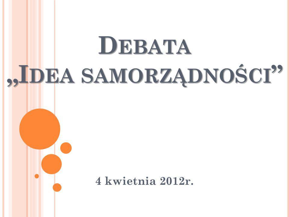 D EBATA I DEA SAMORZĄDNOŚCI D EBATA I DEA SAMORZĄDNOŚCI 4 kwietnia 2012r.