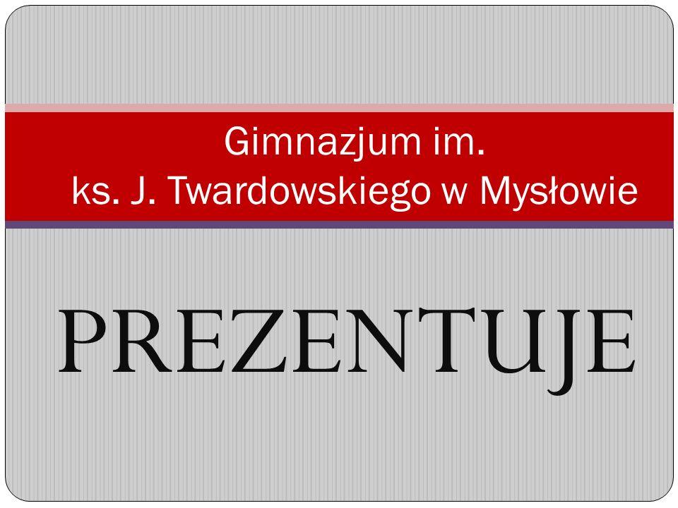 PREZENTUJE Gimnazjum im. ks. J. Twardowskiego w Mysłowie