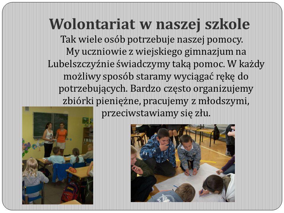 Wolontariat w naszej szkole Tak wiele osób potrzebuje naszej pomocy. My uczniowie z wiejskiego gimnazjum na Lubelszczyźnie świadczymy taką pomoc. W ka
