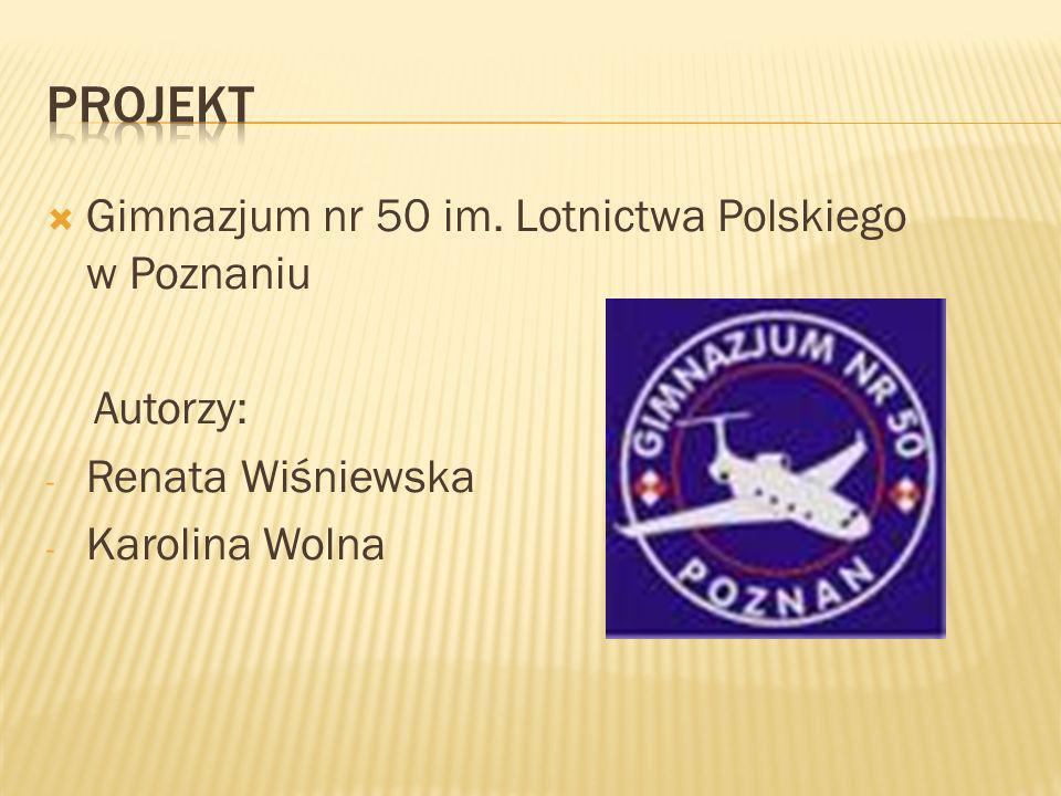 Gimnazjum nr 50 im. Lotnictwa Polskiego w Poznaniu Autorzy: - Renata Wiśniewska - Karolina Wolna