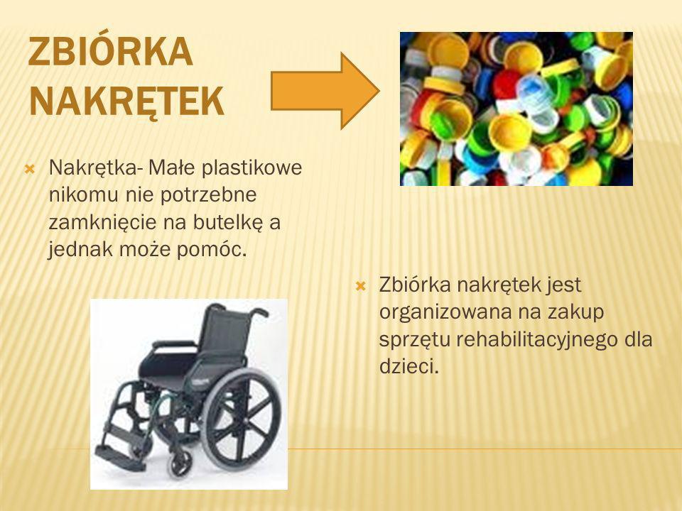 ZBIÓRKA NAKRĘTEK Nakrętka- Małe plastikowe nikomu nie potrzebne zamknięcie na butelkę a jednak może pomóc. Zbiórka nakrętek jest organizowana na zakup
