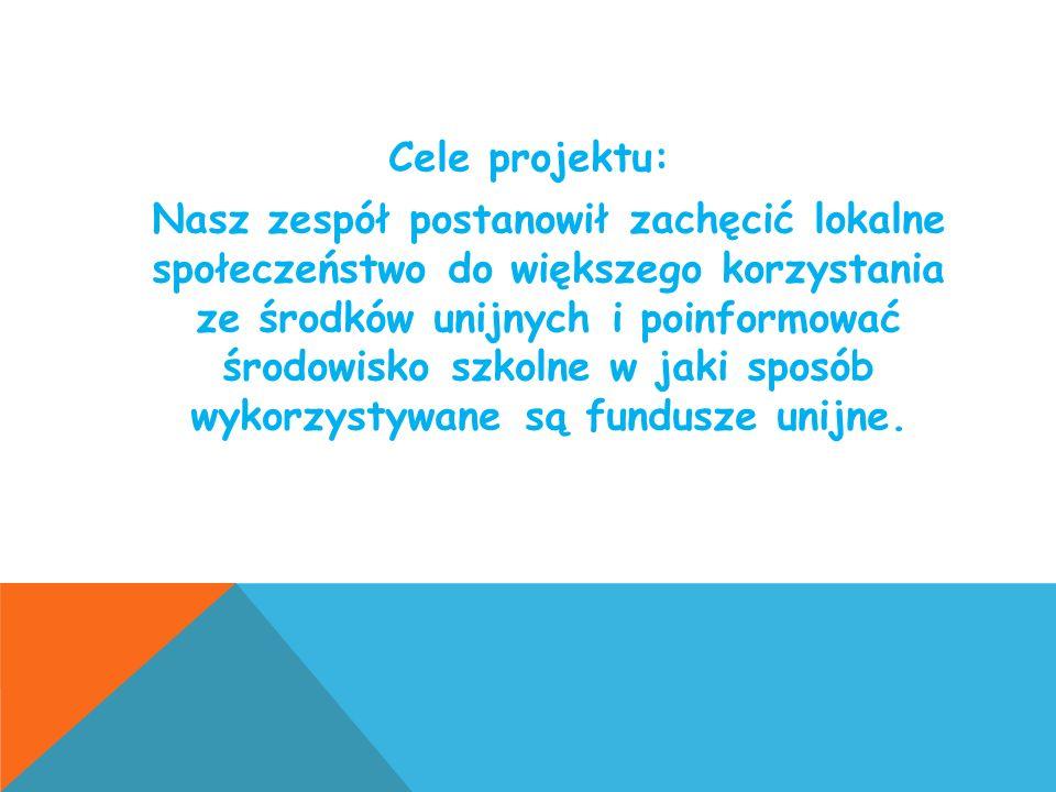 Cele projektu: Nasz zespół postanowił zachęcić lokalne społeczeństwo do większego korzystania ze środków unijnych i poinformować środowisko szkolne w