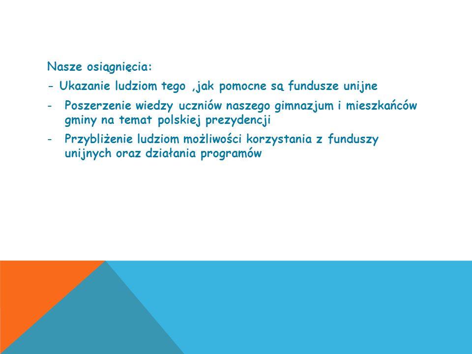 Nasze osiągnięcia: - Ukazanie ludziom tego,jak pomocne są fundusze unijne -Poszerzenie wiedzy uczniów naszego gimnazjum i mieszkańców gminy na temat p