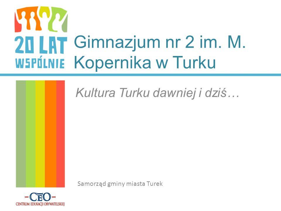 Gimnazjum nr 2 im. M. Kopernika w Turku Kultura Turku dawniej i dziś… Samorząd gminy miasta Turek