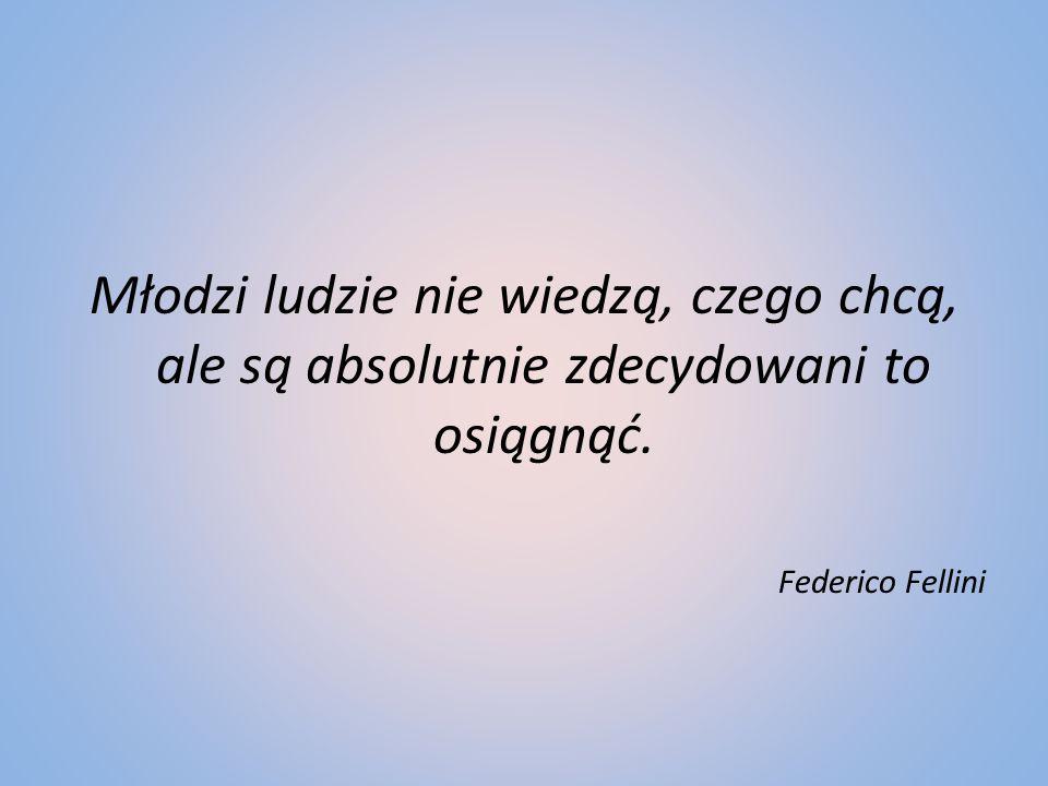 Młodzi ludzie nie wiedzą, czego chcą, ale są absolutnie zdecydowani to osiągnąć. Federico Fellini
