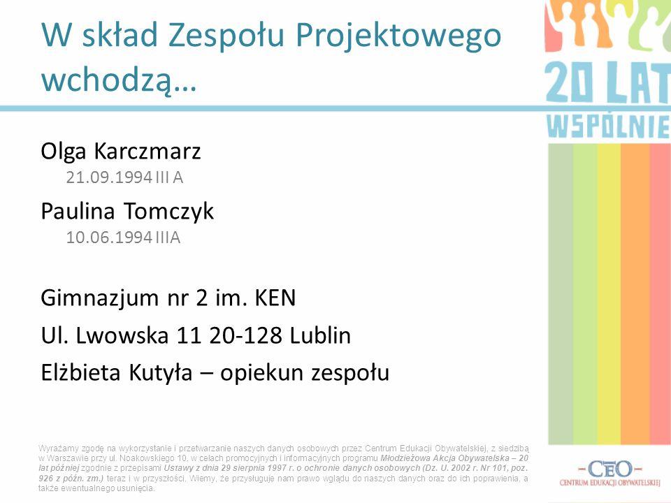 Olga Karczmarz 21.09.1994 III A Paulina Tomczyk 10.06.1994 IIIA Gimnazjum nr 2 im. KEN Ul. Lwowska 11 20-128 Lublin Elżbieta Kutyła – opiekun zespołu